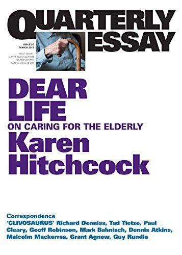 Quarterly Essay 57 Dear Life: On Caring for the Elderly by Karen Hitchcock, http://www.amazon.com.au/dp/B00O4TGMG4/ref=cm_sw_r_pi_dp_Uftlwb08ZH5ZG