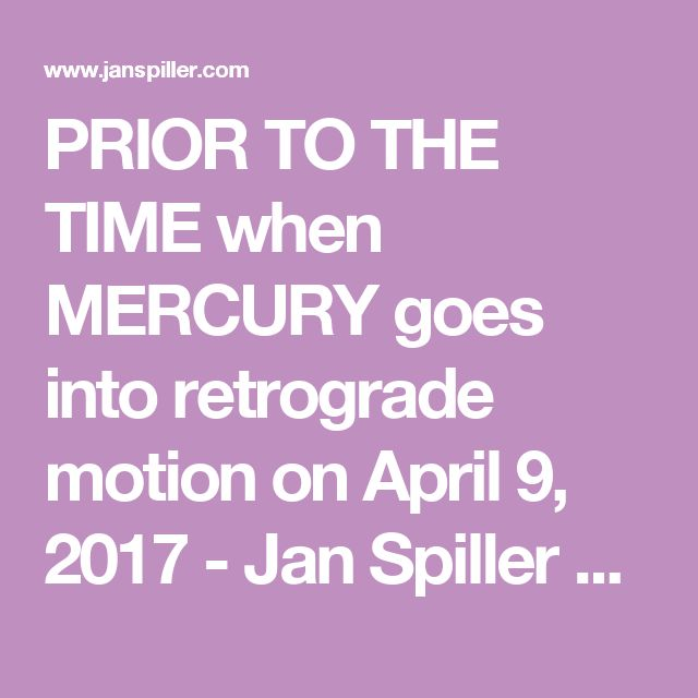 PRIOR TO THE TIME when MERCURY goes into retrograde motion on April 9, 2017 - Jan Spiller Astrology