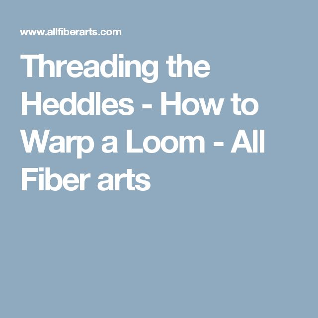 Threading the Heddles - How to Warp a Loom - All Fiber arts