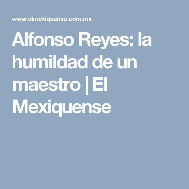 Alfonso Reyes: la humildad de un maestro   El Mexiquense