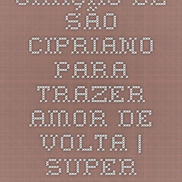 Oração de São Cipriano para trazer amor de volta | Super Simpatias - Simpatias para todos os fins.