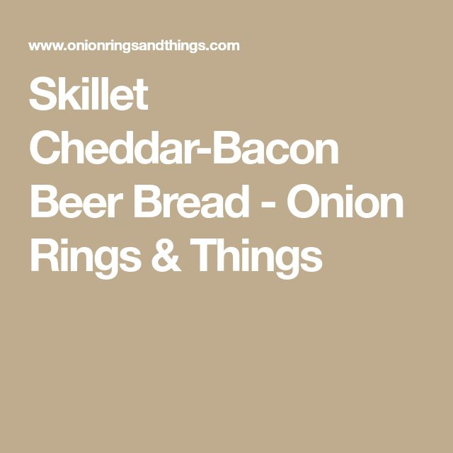 Skillet Cheddar-Bacon Beer Bread - Onion Rings & Things
