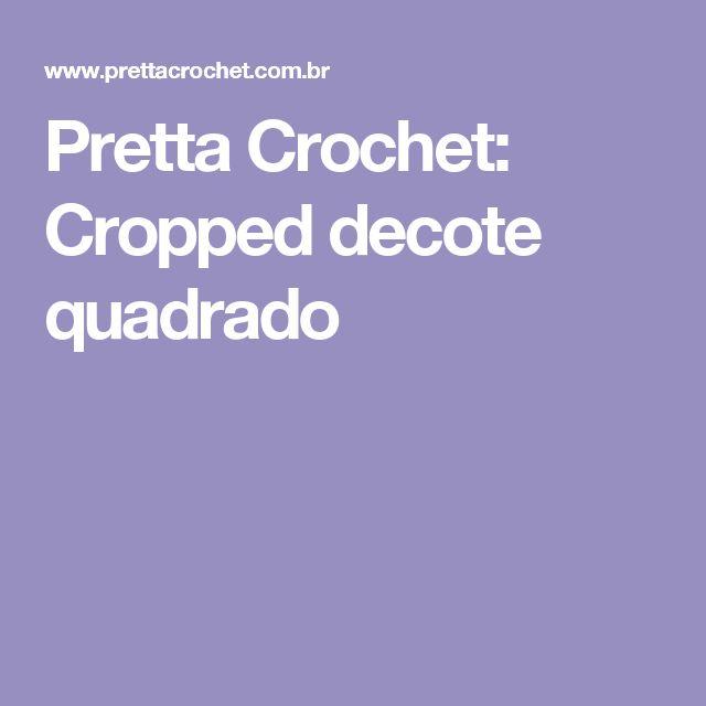 Pretta Crochet: Cropped decote quadrado