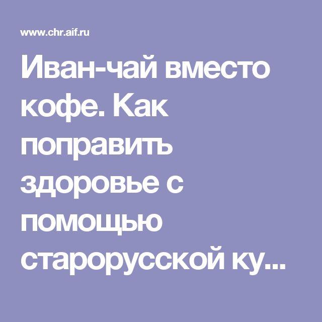 Иван-чай вместо кофе. Как поправить здоровье с помощью старорусской кухни | КУХНЯ | АиФ Черноземье