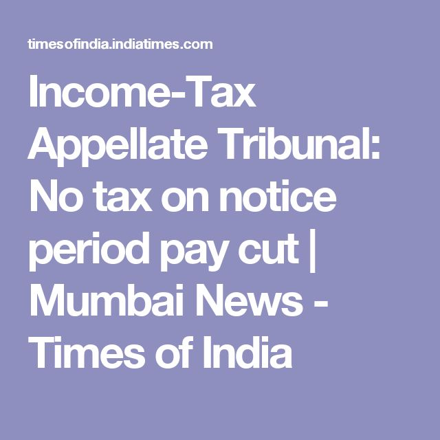 Income-Tax Appellate Tribunal: No tax on notice period pay cut | Mumbai News - Times of India