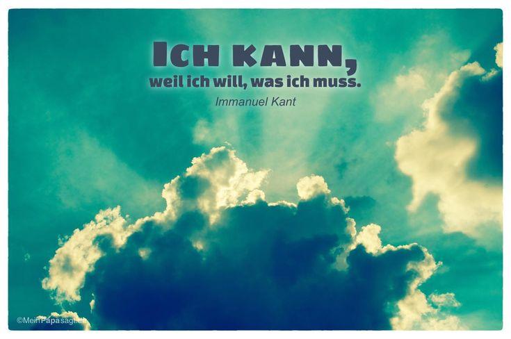 Mein Papa sagt...   Ich kann, weil ich will, was ich muss.  Immanuel Kant    Weisheiten und Zitate TÄGLICH NEU auf www.MeinPapasagt.de