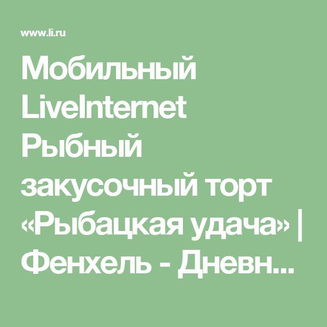 Мобильный LiveInternet Рыбный закусочный торт «Рыбацкая удача» | Фенхель - Дневник Фенхель |