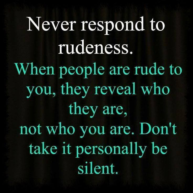 Never respond to rudeness. When people are rude to you, they reveal who they are, not who you are. Dont take it personally be silent.