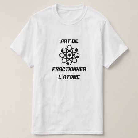 Atom with text Art de fractionner l'atome T-Shirt - click/tap to personalize and buy