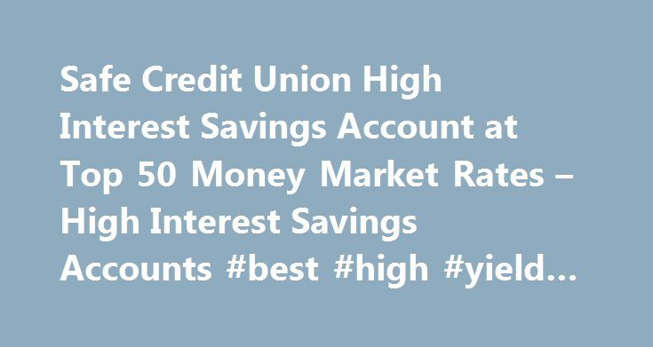 Safe Credit Union High Interest Savings Account at Top 50 Money Market Rates – High Interest Savings Accounts #best #high #yield #savings http://savings.remmont.com/safe-credit-union-high-interest-savings-account-at-top-50-money-market-rates-high-interest-savings-accounts-best-high-yield-savings/  SAFE credit union provides the best financial services at a very little cost to the...