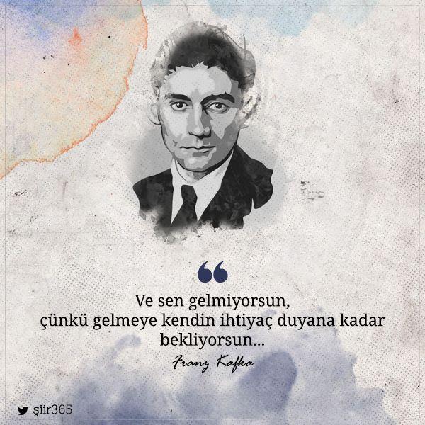 Ve sen gelmiyorsun, çünkü gelmeye kendin ihtiyaç duyana kadar bekliyorsun… - Franz Kafka