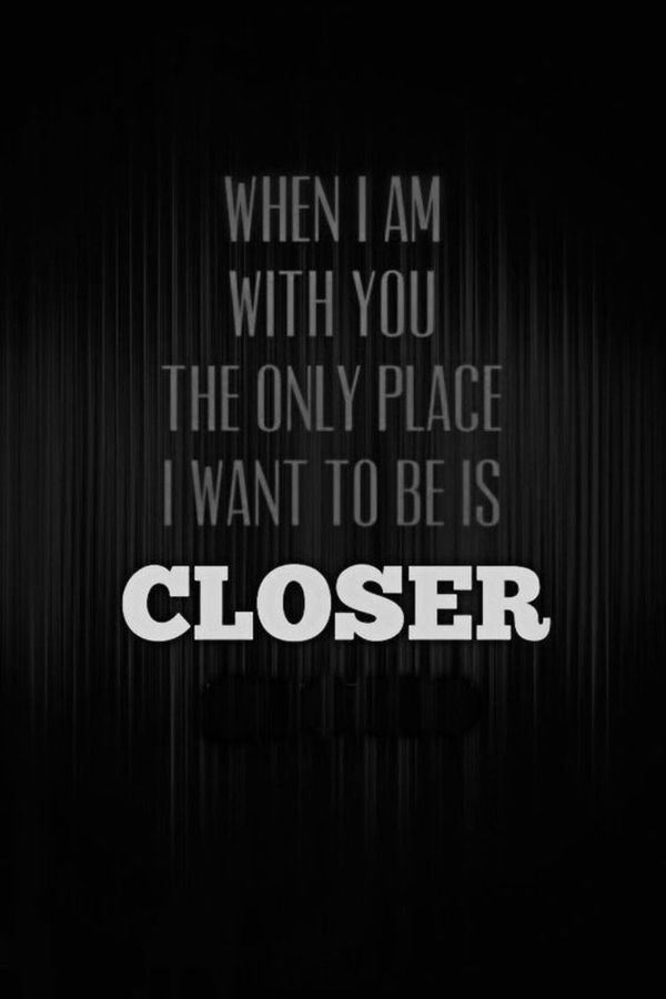 """Ugh, I feel exactly the same way.   """"When I am with you the only place I want to be is closer."""""""