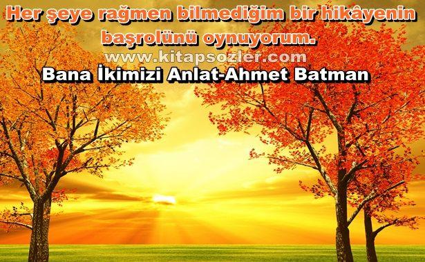 Her şeye rağmen bilmediğim bir hikâyenin başrolünü oynuyorum… Bana İkimizi Anlat-Ahmet Batman http://www.kitapsozler.com/resimli-kitap-sozleri/