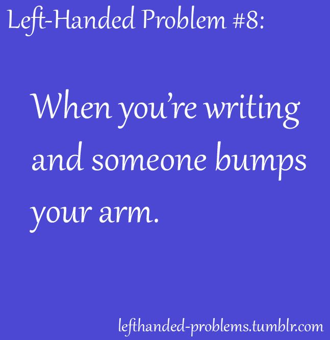 And then they expect you to move your hand out of the way just because they are right handed and don't usually experience our problems