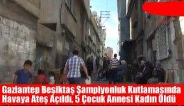 Gaziantep'te Beşiktaş'ın şampiyonluk kutlamasında 5 çocuk annesi kadın öldü
