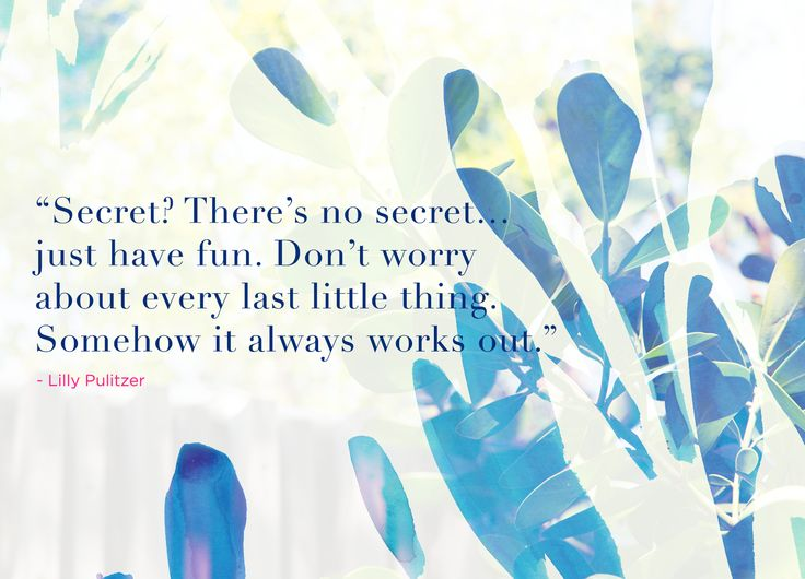 """""""Secret? There's no secret...just have fun. Don't wory about every last little thing. Somehow it always works out."""" @lillypulitzer"""