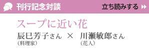 『川瀬敏郎 一日一花』刊行記念対談 辰巳芳子×川瀬敏郎/スープに近い花