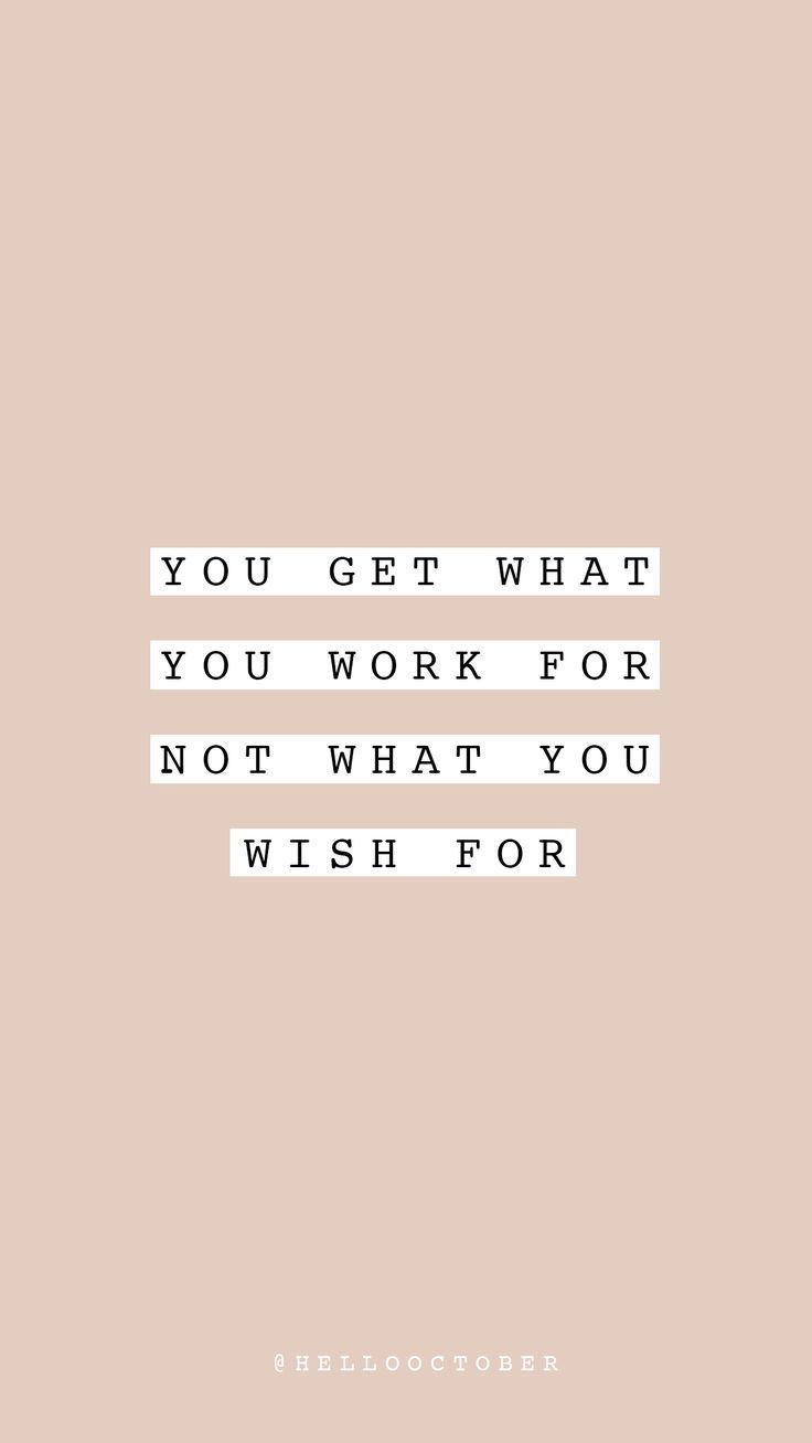 you get what you work for, not what you wish for – life quote – inspirational, m