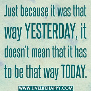 "yep, today is a new day. :-) ""just because it was that way yesterday, it doesn't mean that it has to be that way today."""