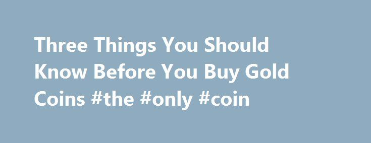 Three Things You Should Know Before You Buy Gold Coins #the #only #coin http://coin.nef2.com/three-things-you-should-know-before-you-buy-gold-coins-the-only-coin/  #gold coins # Three Things You Should Know Before You Buy Gold Coins James Bucki is a coin collector, part-time coin dealer and a professional numismatic writer. He has received national recognition for assembling outstanding registry sets of U.S. coins and has won various awards for his coin exhibits at coin shows. Updated…