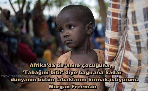 Afrika'da bir anne çocuğuna, 'Tabağını bitir' diye bağırana kadar dünyanın bütün tabaklarını kırmak istiyorum... Morgan Freeman http://www.resadonya.com/morgan-freeman-sozleri/