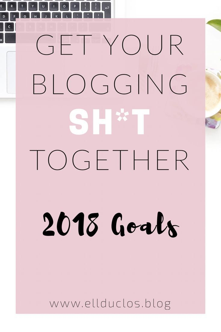 2018 blogging goals and how to get your blogging sh*t together! It's time to take your blog seriously this year!