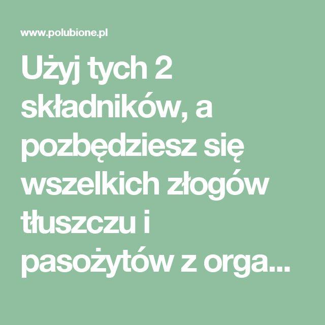 Użyj tych 2 składników, a pozbędziesz się wszelkich złogów tłuszczu i pasożytów z organizmu – Polubione.pl