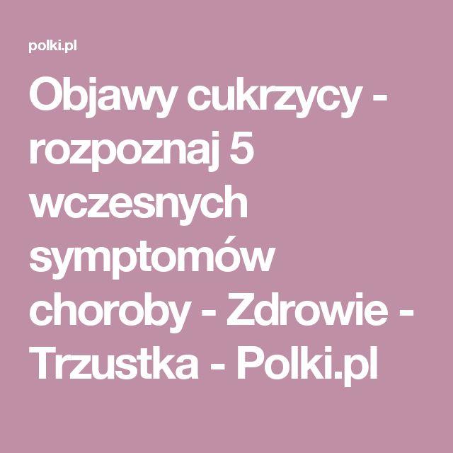 Objawy cukrzycy - rozpoznaj 5 wczesnych symptomów choroby - Zdrowie - Trzustka - Polki.pl