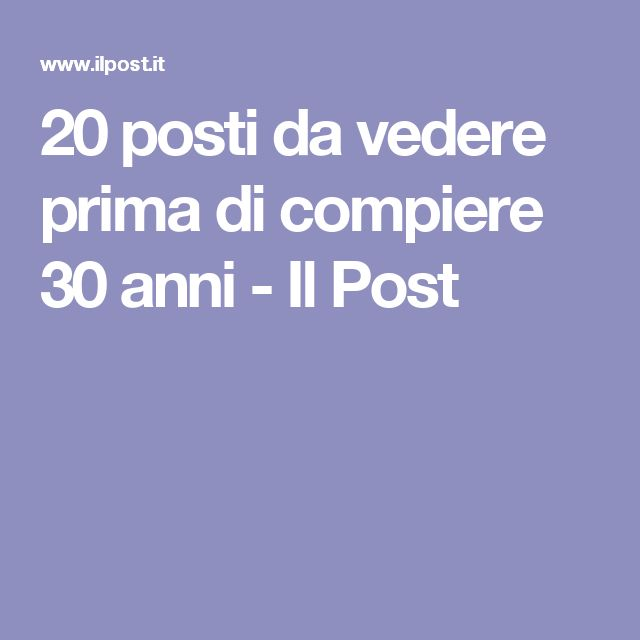 20 posti da vedere prima di compiere 30 anni - Il Post