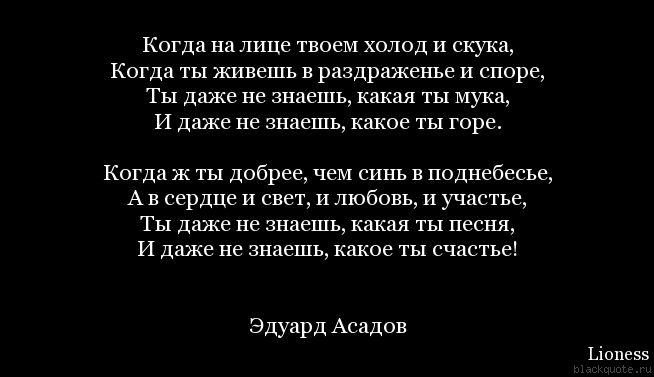 Когда на лице твоем холод и скука,  Когда ты живешь в раздраженье и споре,  Ты даже не знаешь, какая ты мука,  И даже не знаешь, какое ты горе.   Когда ж ты добрее, чем синь в поднебесье,  А в сердце и свет, и любовь, и участье,  Ты даже не знаешь, какая ты песня,  И даже не знаешь, какое ты счастье!   Эдуард Асадов