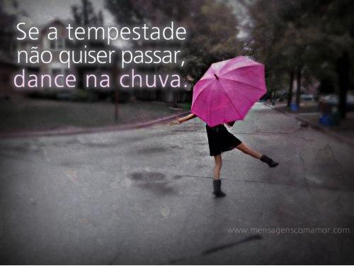 Se a tempestade não quiser passar, dance na chuva.
