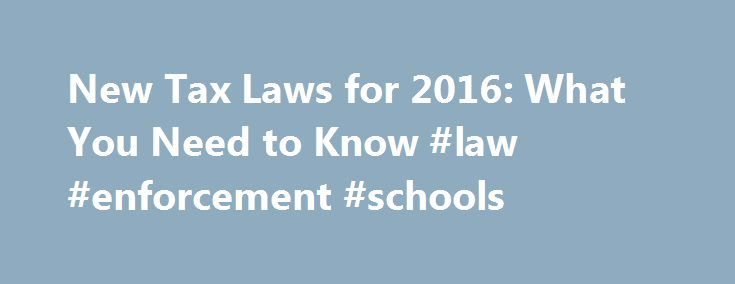 New Tax Laws for 2016: What You Need to Know #law #enforcement #schools http://laws.remmont.com/new-tax-laws-for-2016-what-you-need-to-know-law-enforcement-schools/  #tax laws # New Tax Laws for 2016: What You Need to Know Tax day for 2016 is approaching, and there are a few changes to expect in 2016 regarding tax law that you should be aware of when preparing your taxes. Here is what you need to know to ensure you're heading into this […]