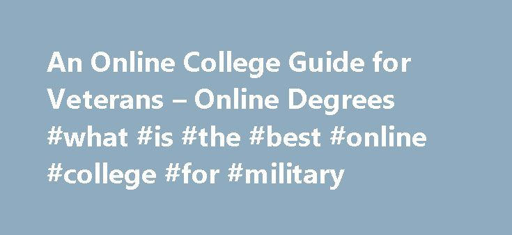 An Online College Guide for Veterans – Online Degrees #what #is #the #best #online #college #for #military http://missouri.nef2.com/an-online-college-guide-for-veterans-online-degrees-what-is-the-best-online-college-for-military/  # An Online College Guide for Veterans Featured College Earning a degree today can be costly and time intensive. This is especially true for veterans, many of whom had to forego higher education to spend years serving our country abroad. Sometimes attending a…