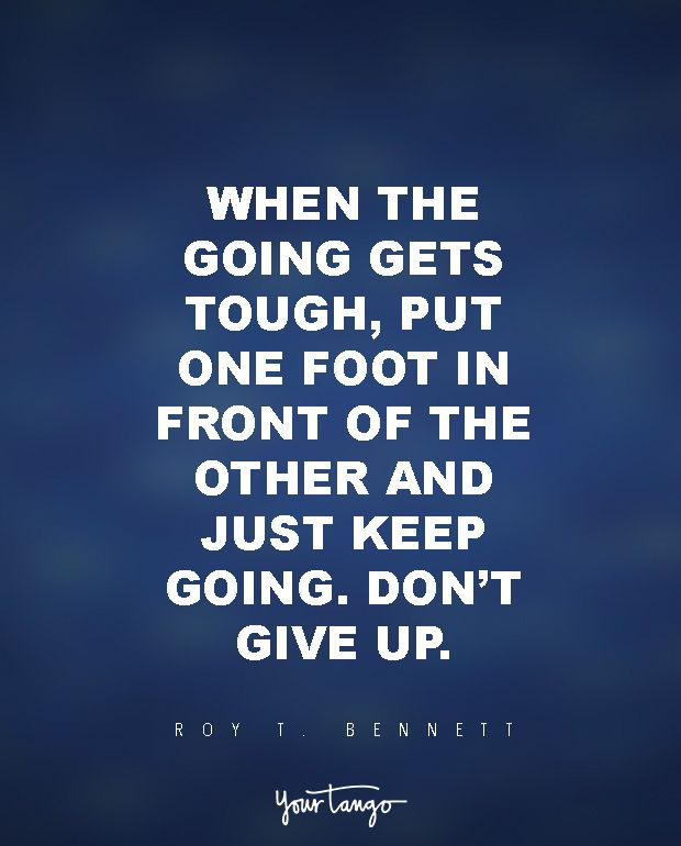"""When the going gets tough, put one foot in front of the other and just keep going. Don't give up.""   ― Roy T. Bennett, 'The Light in the Heart'"