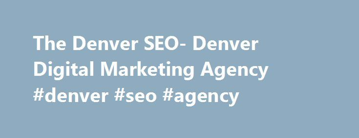 The Denver SEO- Denver Digital Marketing Agency #denver #seo #agency http://netherlands.nef2.com/the-denver-seo-denver-digital-marketing-agency-denver-seo-agency/  # If your business is looking for more customers in the Denver area, you are in the perfect place. Our company, The Denver SEO, specializes in bringing new customers to your business, no matter what area of work you are in. We have well over 10 years of experience with search engine optimization, reputation management, social…