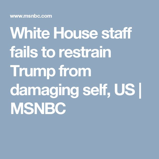 White House staff fails to restrain Trump from damaging self, US | MSNBC