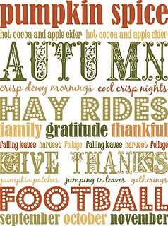 Pumpkin spice, hot cocoa, apple cider, Autumn, crisp dewy mornings, cool crisp nights, Hay rides, family, gratitude, thankful, falling leaves, foliage, harvest, Give thanks, pumpkin patches, jumping in leaves, gatherings, football, September, October, November. :)