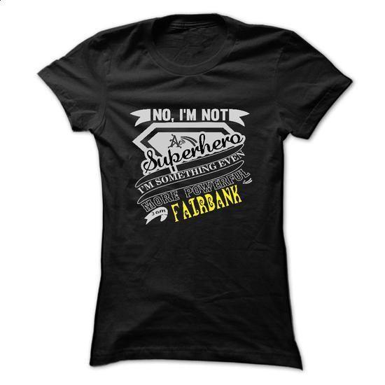 No, Im Not Superhero Im Some Thing Even More Powerfull  - #shirt details #disney hoodie. ORDER NOW => https://www.sunfrog.com/Names/No-Im-Not-Superhero-Im-Some-Thing-Even-More-Powerfull-I-Am-FAIRBANK--T-Shirt-Hoodie-Hoodies-YearName-Birthday-Ladies.html?68278