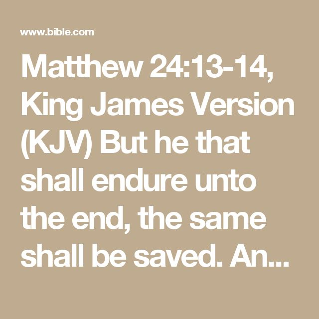 Matthew 24:13-14, King James Version (KJV)   But he that shall endure unto the end, the same shall be saved.    And this gospel of the kingdom shall be preached in all the world for a witness unto...