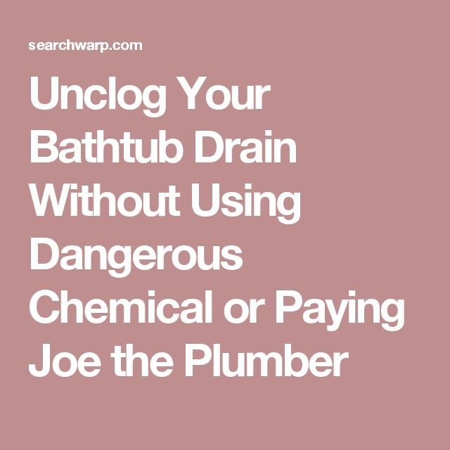 Unclog Your Bathtub Drain Without Using Dangerous Chemical or Paying Joe the Plumber