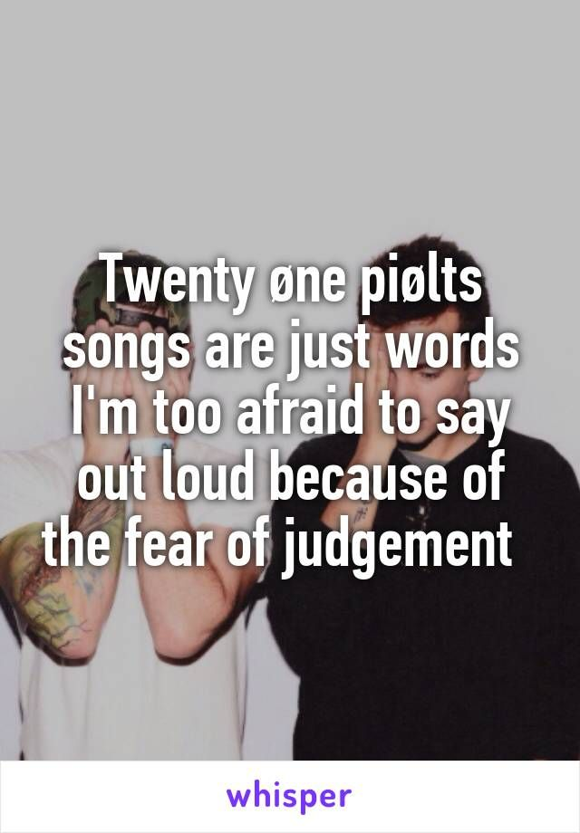 Twenty øne piølts songs are just words I'm too afraid to say out loud because of the fear of judgement