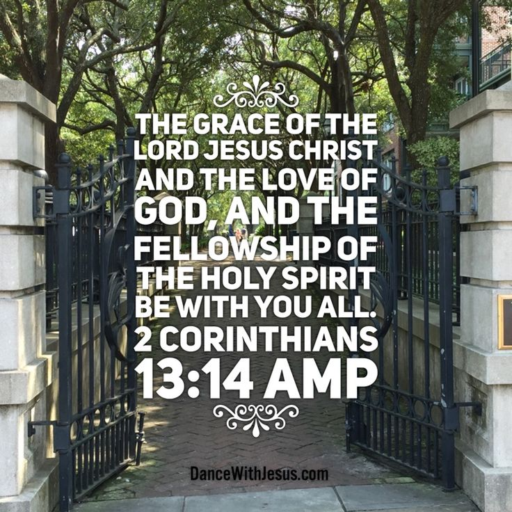 The grace of the Lord Jesus Christ and the love of God, and the fellowship of the Holy Spirit be with you all. 2 Corinthians 13:14 AMP