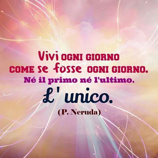 ;) Neruda vivi ogni giorno fosse l'unico