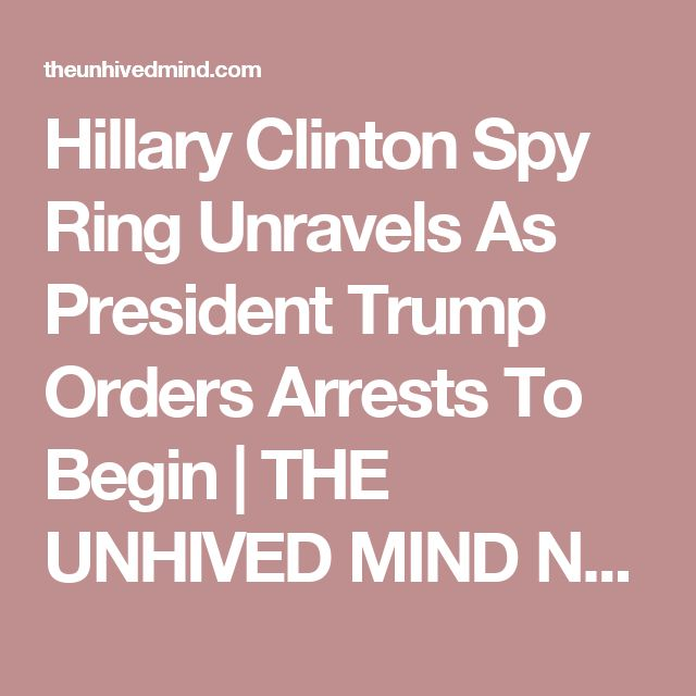 Hillary Clinton Spy Ring Unravels As President Trump Orders Arrests To Begin | THE UNHIVED MIND NEWS