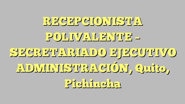 RECEPCIONISTA POLIVALENTE - SECRETARIADO EJECUTIVO ADMINISTRACIÓN, Quito, Pichincha
