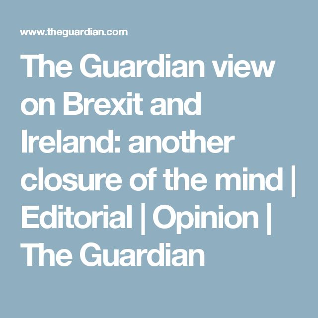 The Guardian view on Brexit and Ireland: another closure of the mind | Editorial | Opinion | The Guardian