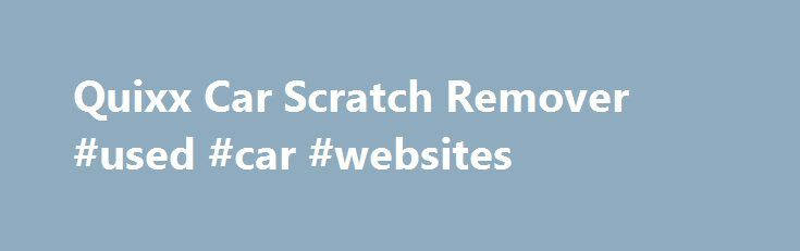 Quixx Car Scratch Remover #used #car #websites http://italy.remmont.com/quixx-car-scratch-remover-used-car-websites/  #auto scratch repair # German Engineered and Proven to Eliminate Scratches, Small Marks and Scuffs! Features Simple to use Immediate results Proven effectiveness – Certified by the world's leading inspection and testing agency Can be used on any painted surface (even metallic) including motorcycles, ATV's, jet skis, motorhomes and boats Environmentally friendly: water-soluble…