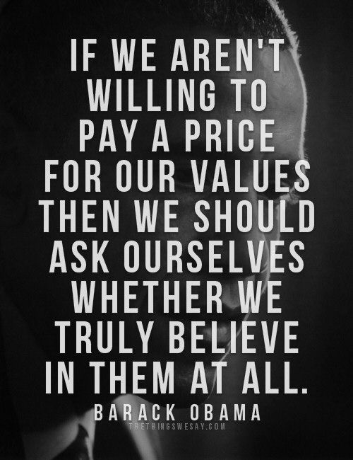 If we aren't willing to pay a price for our values then we should ask ourselves whether we truly believe in them at all.
