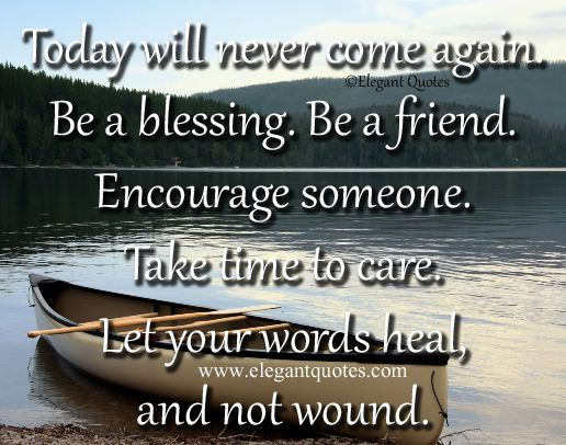 quotes about givers and takers | Today will never come again. Be a blessing. Be a friend. Encourage ...