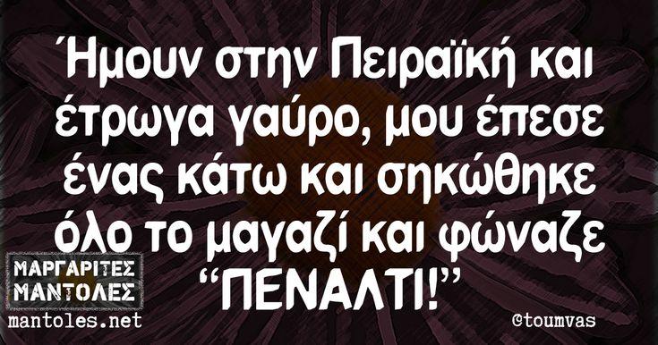 Ήμουν στην Πειραϊκή και έτρωγα γαύρο, μου έπεσε ένας κάτω και σηκώθηκε όλο το μαγαζί και φώναζε «ΠΕΝΑΛΤΙ!» mantoles.net